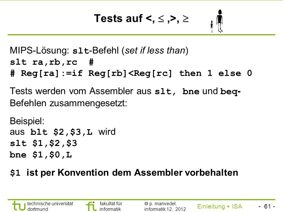 Tests auf <,  ,>,  MIPS-Lösung: slt-Befehl (set if less than) slt ra,rb,rc # # Reg[ra]:=if Reg[rb]<Reg[rc] then 1 else 0.